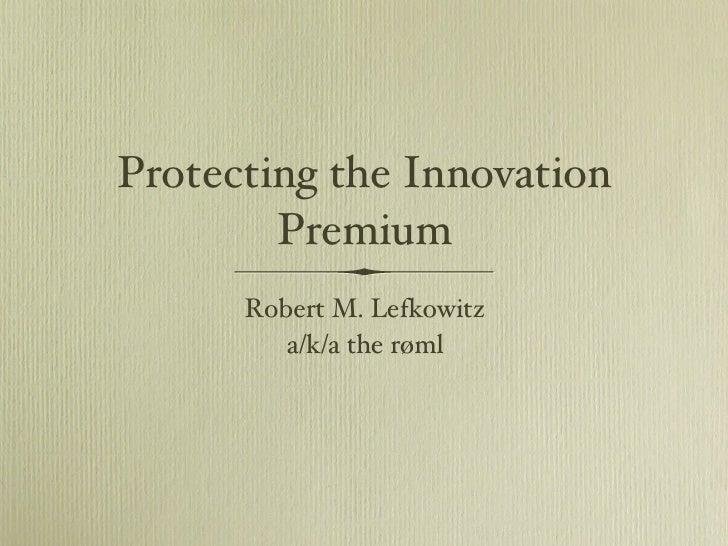 <ul><li>Robert M. Lefkowitz </li></ul><ul><li>a/k/a the røml </li></ul>Protecting the Innovation Premium