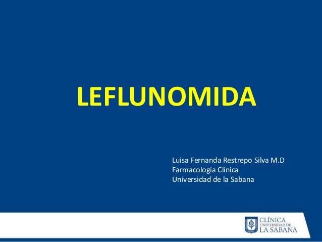 LEFLUNOMIDA Luisa Fernanda Restrepo Silva M.D Farmacología Clínica Universidad de la Sabana