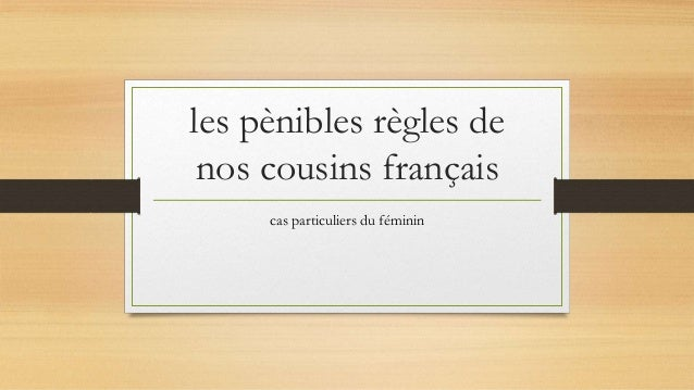 les pènibles règles de  nos cousins français  cas particuliers du féminin