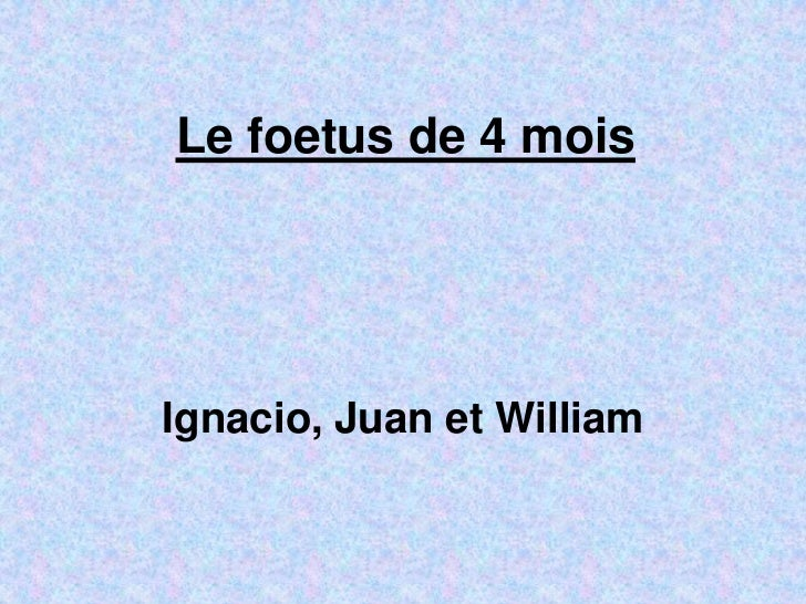 Le foetus de 4 moisIgnacio, Juan et William