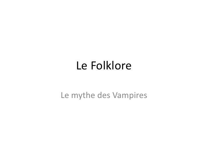 Le Folklore<br />Le mythe des Vampires<br />