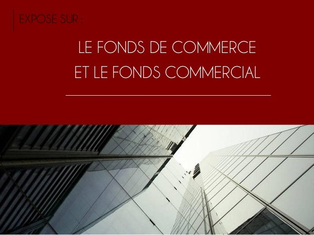LE FONDS DE COMMERCE ET LE FONDS COMMERCIAL EXPOSE SUR :