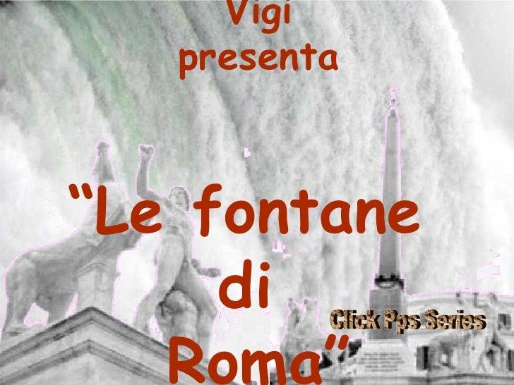 """Vigi presenta """" Le fontane  di  Roma"""" Click Pps Series"""