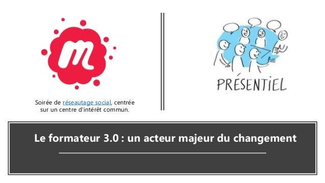 Le formateur 3.0 : un acteur majeur du changement Soirée de réseautage social, centrée sur un centre d'intérêt commun.