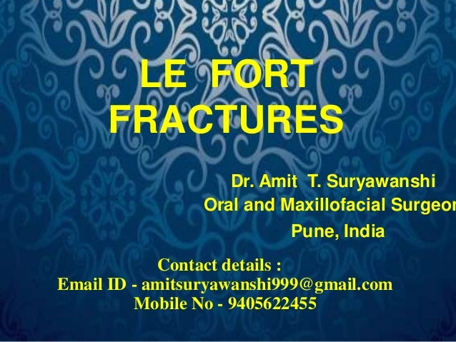 LE FORT  FRACTURES  Dr. Amit T. Suryawanshi  Oral and Maxillofacial Surgeon  Pune, India  Contact details :  Email ID - am...