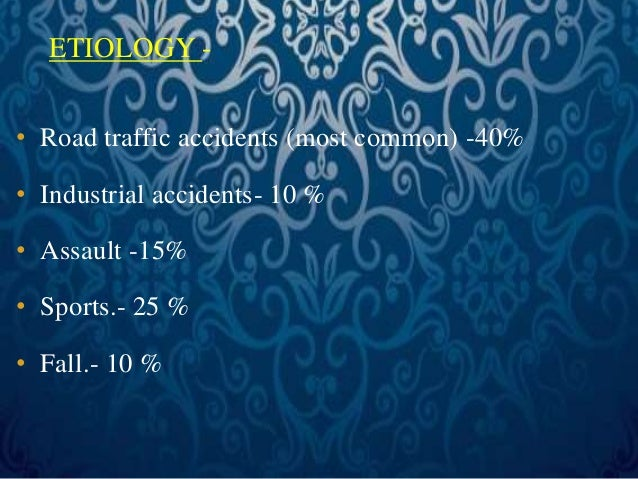 ETIOLOGY -  • Road traffic accidents (most common) -40%  • Industrial accidents- 10 %  • Assault -15%  • Sports.- 25 %  • ...