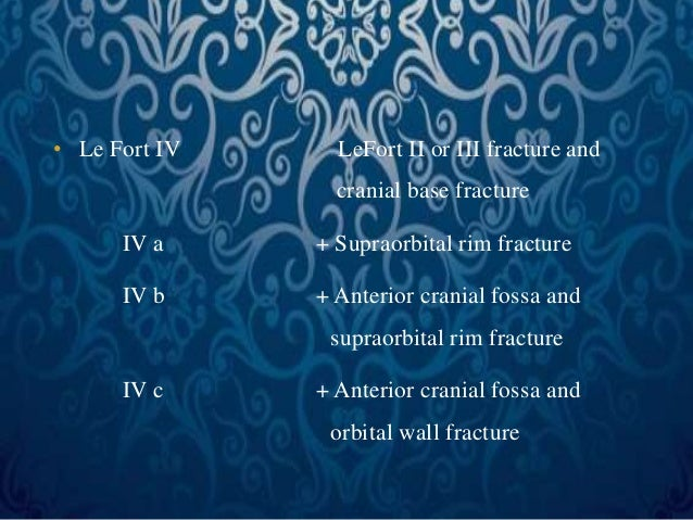 • Le Fort IV LeFort II or III fracture and  cranial base fracture  IV a + Supraorbital rim fracture  IV b + Anterior crani...