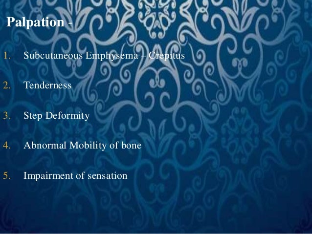 Palpation -  1. Subcutaneous Emphysema – Crepitus  2. Tenderness  3. Step Deformity  4. Abnormal Mobility of bone  5. Impa...