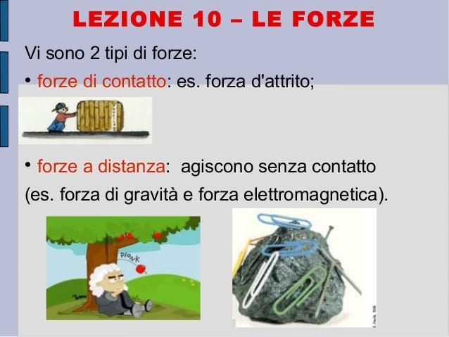 LEZIONE 10 – LE FORZE Vi sono 2 tipi di forze:  forze di contatto: es. forza d'attrito;  forze a distanza: agiscono senz...