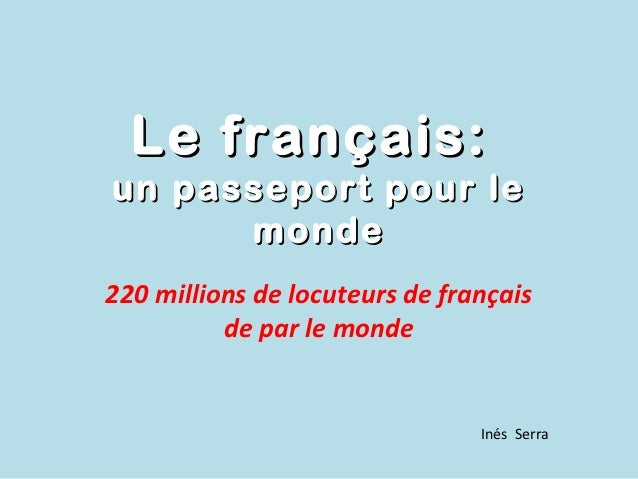 Le français:un passeport pour le      monde220 millions de locuteurs de français          de par le monde                 ...