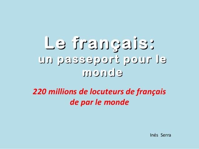 Le français: un passeport pour le       monde220 millions de locuteurs de français          de par le monde               ...