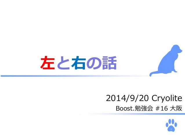 2014/9/20 Cryolite  Boost.勉強会#16 大阪  1  左と右の話