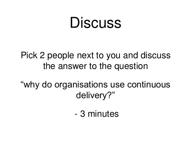 """Discuss Pick 2 people next to you and discuss the answer to the question """"why do organisations use continuous delivery?"""" -..."""