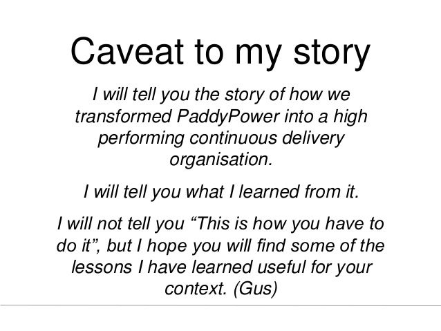 Caveat to my story I will tell you the story of how we transformed PaddyPower into a high performing continuous delivery o...
