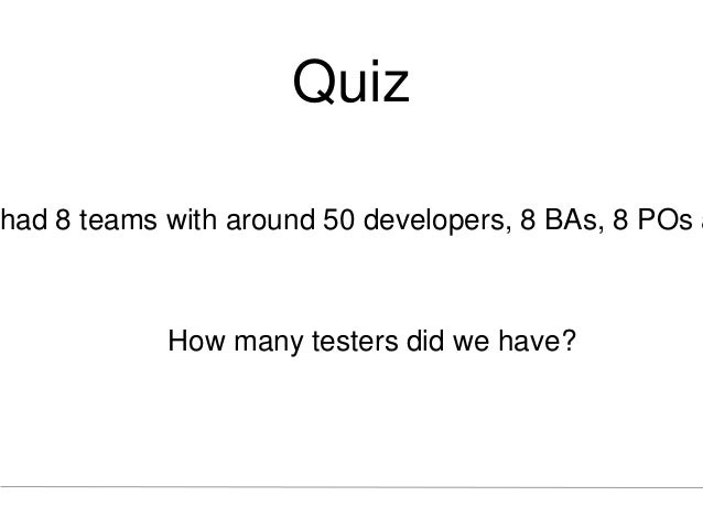 Quiz had 8 teams with around 50 developers, 8 BAs, 8 POs a How many testers did we have?