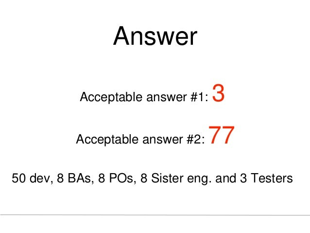 Answer Acceptable answer #1: 3 Acceptable answer #2: 77 50 dev, 8 BAs, 8 POs, 8 Sister eng. and 3 Testers