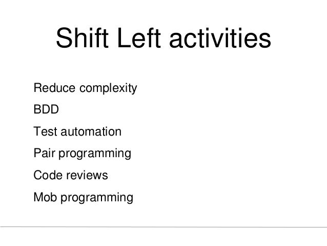 Shift Left activities Reduce complexity BDD Test automation Pair programming Code reviews Mob programming
