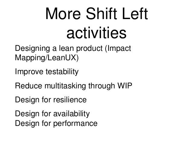 More Shift Left activities Designing a lean product (Impact Mapping/LeanUX) Improve testability Reduce multitasking throug...