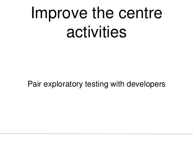 Improve the centre activities Pair exploratory testing with developers