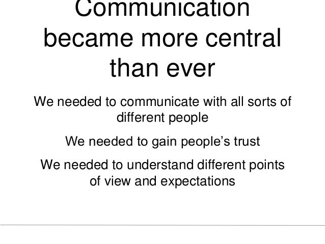 Communication became more central than ever We needed to communicate with all sorts of different people We needed to gain ...