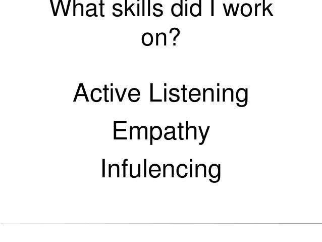 What skills did I work on? Active Listening Empathy Infulencing