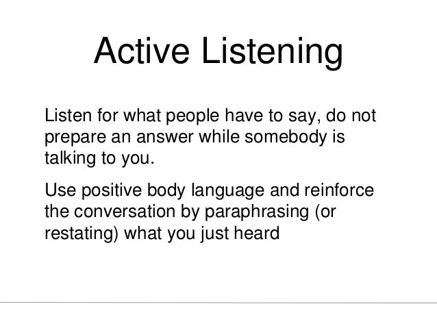 Active Listening Listen for what people have to say, do not prepare an answer while somebody is talking to you. Use positi...