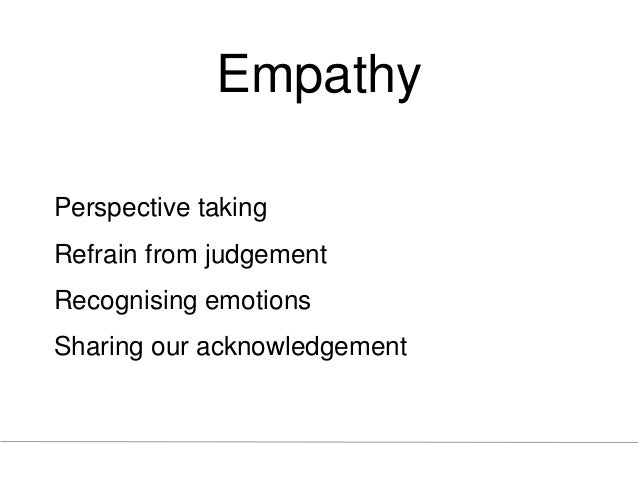 Empathy Perspective taking Refrain from judgement Recognising emotions Sharing our acknowledgement