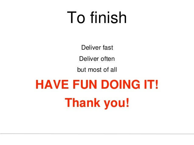 To finish Deliver fast Deliver often but most of all HAVE FUN DOING IT! Thank you!