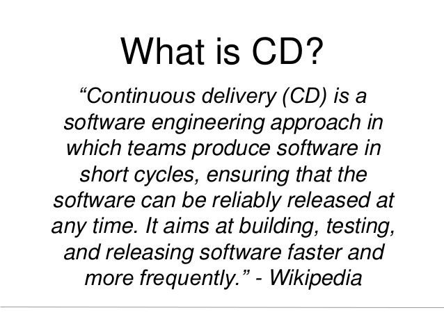 """What is CD? """"Continuous delivery (CD) is a software engineering approach in which teams produce software in short cycles, ..."""