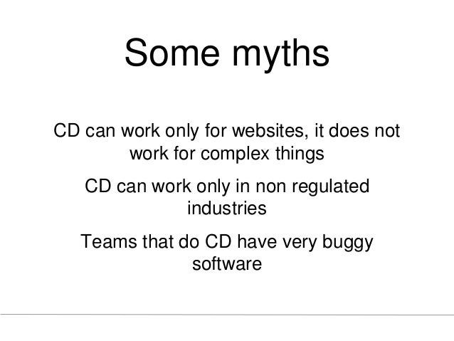 Some myths CD can work only for websites, it does not work for complex things CD can work only in non regulated industries...