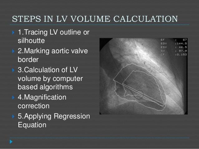 STEPS IN LV VOLUME CALCULATION  1.Tracing LV outline or silhoutte  2.Marking aortic valve border  3.Calculation of LV v...