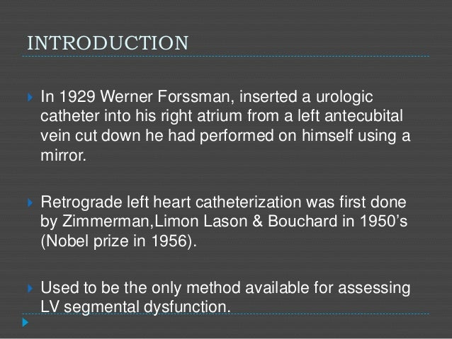 INTRODUCTION  In 1929 Werner Forssman, inserted a urologic catheter into his right atrium from a left antecubital vein cu...