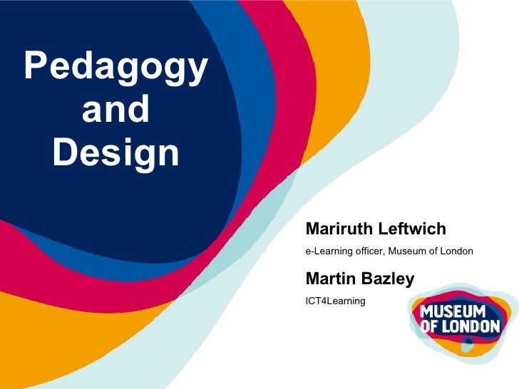 Pedagogy and Design Mariruth Leftwich e-Learning officer, Museum of London Martin Bazley ICT4Learning