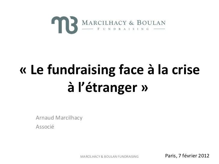 Arnaud Marcilhacy Associé  «Le fundraising face à la crise à l'étranger »   Paris, 7 février 2012
