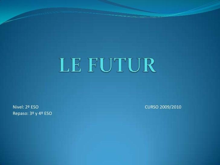 LE FUTUR<br />Nivel: 2º ESOCURSO 2009/2010<br />Repaso: 3º y 4º ESO<br />