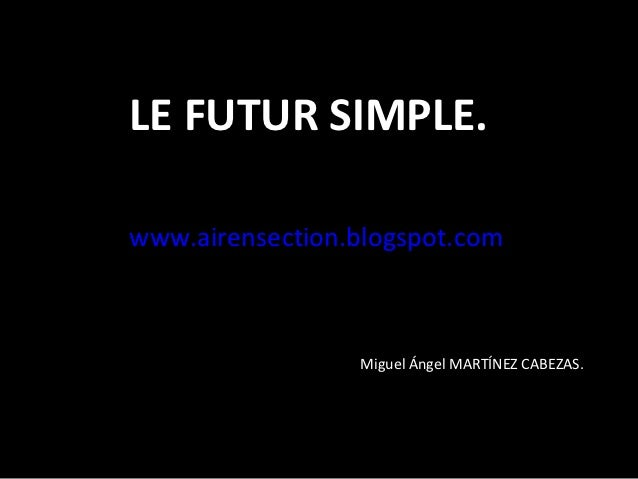 LE FUTUR SIMPLE.www.airensection.blogspot.com                 Miguel Ángel MARTÍNEZ CABEZAS.