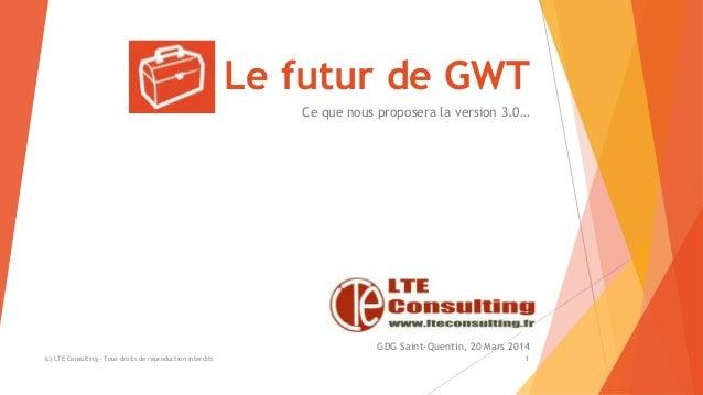 Le futur de GWT Ce que nous proposera la version 3.0… (c) LTE Consulting - Tous droits de reproduction interdits 1 GDG Sai...
