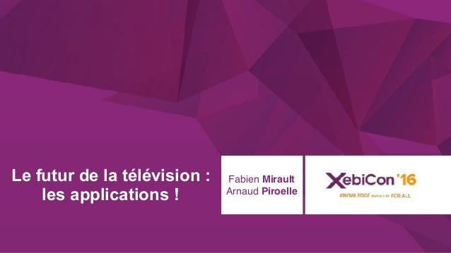 @xebiconfr #xebiconfr Le futur de la télévision : les applications ! Fabien Mirault Arnaud Piroelle