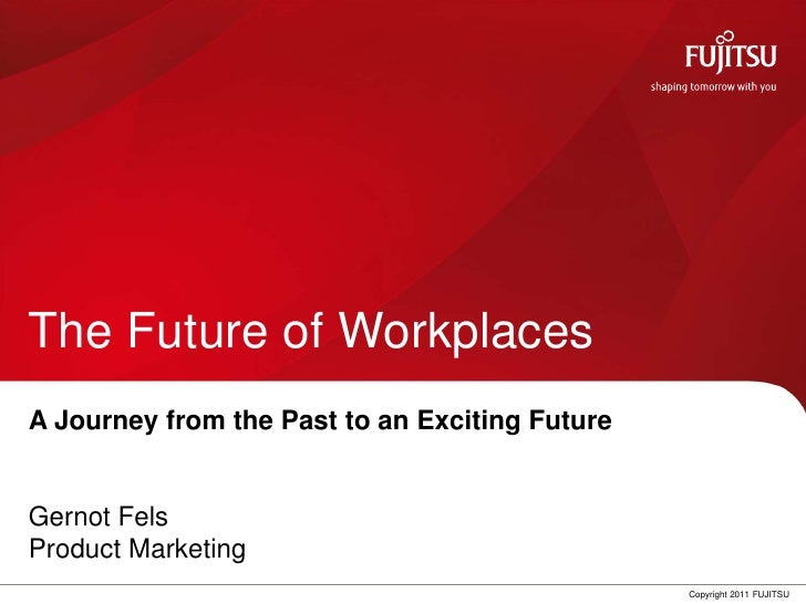 The Future of WorkplacesA Journey from the Past to an Exciting FutureGernot FelsProduct Marketing                         ...