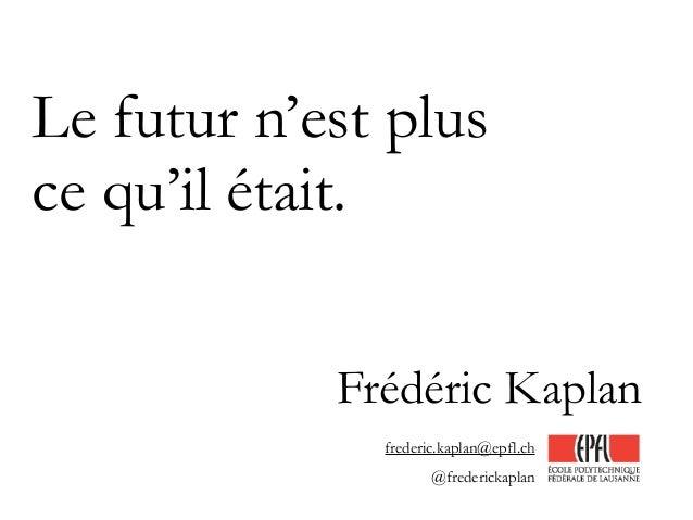 Le futur n'est plus ce qu'il était. Frédéric Kaplan frederic.kaplan@epfl.ch @frederickaplan