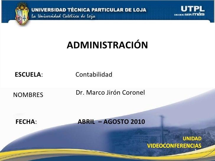 ESCUELA :   Contabilidad NOMBRES ADMINISTRACIÓN FECHA : Dr. Marco Jirón Coronel ABRIL  – AGOSTO 2010