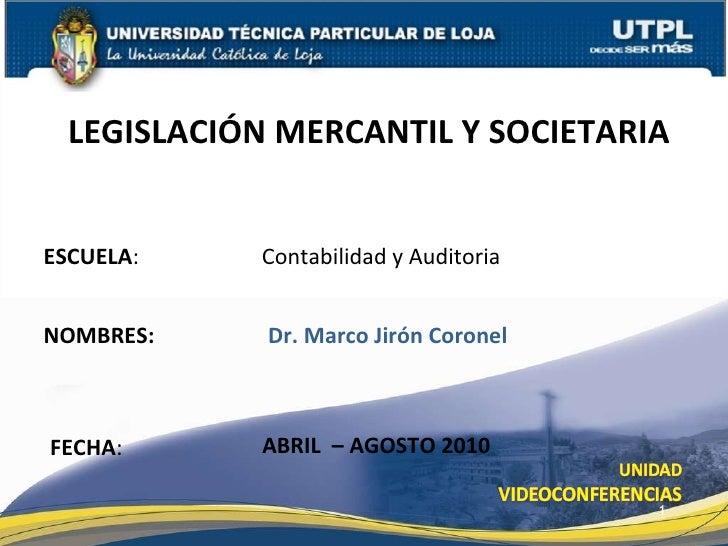 ESCUELA : Contabilidad y Auditoria NOMBRES: LEGISLACI ÓN MERCANTIL Y SOCIETARIA FECHA : Dr. Marco Jir ón Coronel ABRIL  – ...