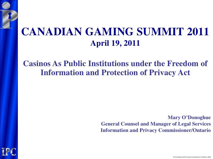 CANADIAN GAMING SUMMIT 2011                  April 19, 2011Casinos As Public Institutions under the Freedom of    Informat...