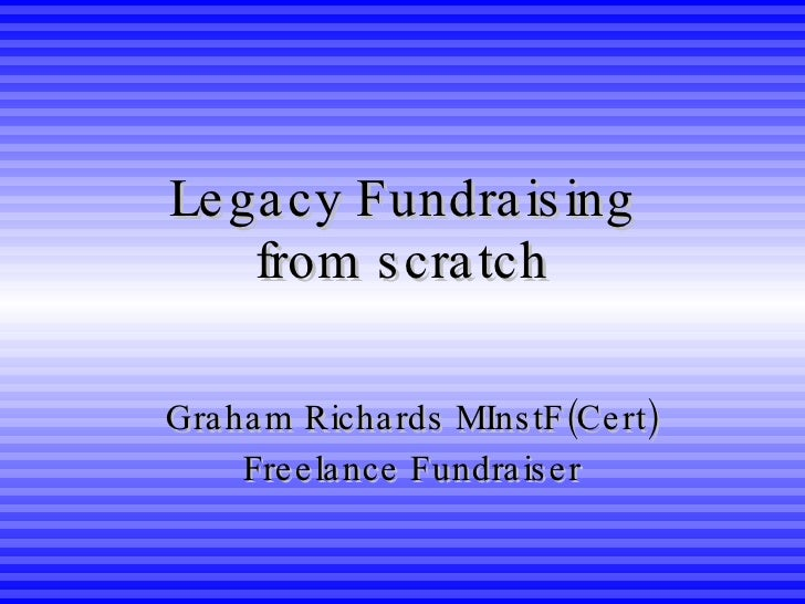 Legacy Fundraising from scratch Graham Richards MInstF(Cert) Freelance Fundraiser