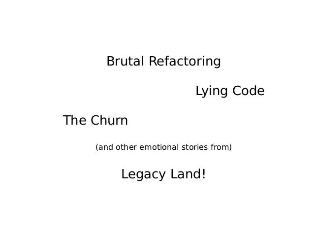 Brutal Refactoring Lying Code The Churn (and other emotional stories from) Legacy Land!