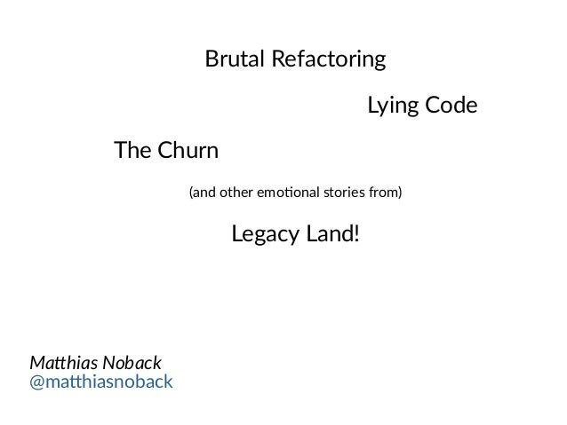 Brutal Refactoring Lying Code The Churn (and other emotional stories from) Legacy Land! Matthias Noback @matthiasnoback