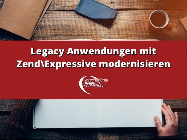 Legacy Anwendungen mitLegacy Anwendungen mit ZendExpressive modernisierenZendExpressive modernisieren