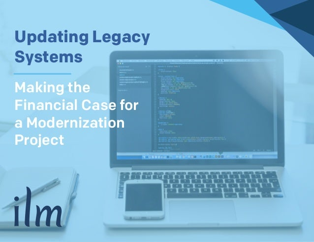 (952) 960-2220 | ilmservice.com Updating Legacy Systems Making the Financial Case for a Modernization Project