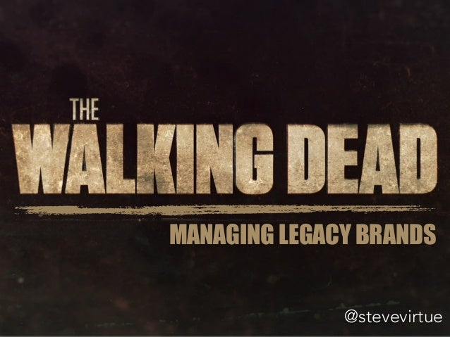 MANAGING LEGACY BRANDS @stevevirtue MANAGING LEGACY BRANDS