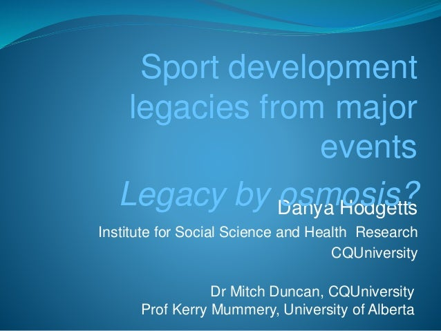 Sport development  legacies from major  events  Legacy by osmosis?  Danya Hodgetts  Institute for Social Science and Healt...
